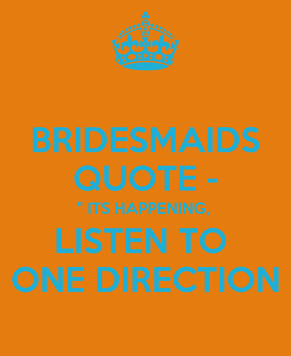 "BRIDESMAIDS QUOTE - "" ITS HAPPENING,  LISTEN TO  ONE DIRECTION"
