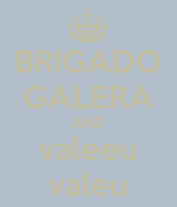BRIGADO GALERA AND valeeu valeu