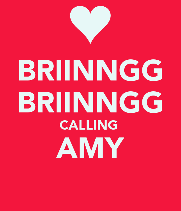 BRIINNGG BRIINNGG CALLING  AMY