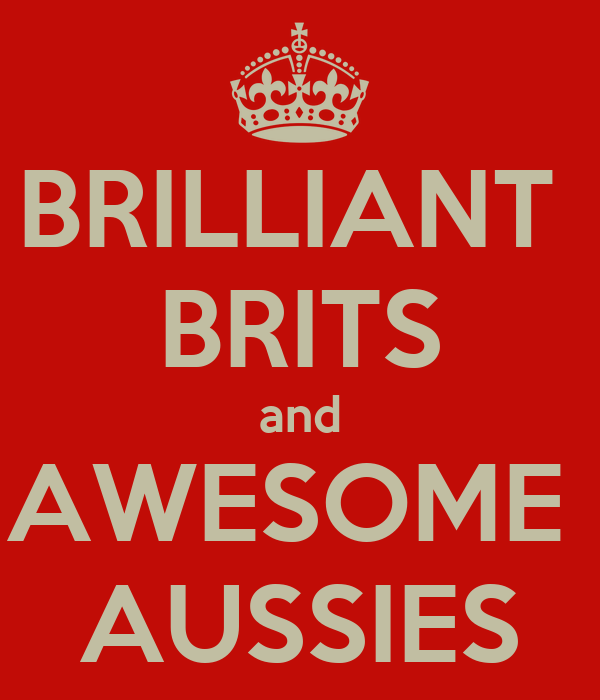 BRILLIANT  BRITS and AWESOME  AUSSIES