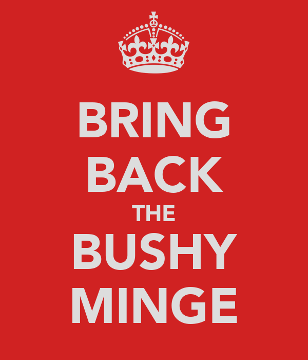 BRING BACK THE BUSHY MINGE
