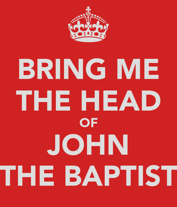 BRING ME THE HEAD OF JOHN THE BAPTIST