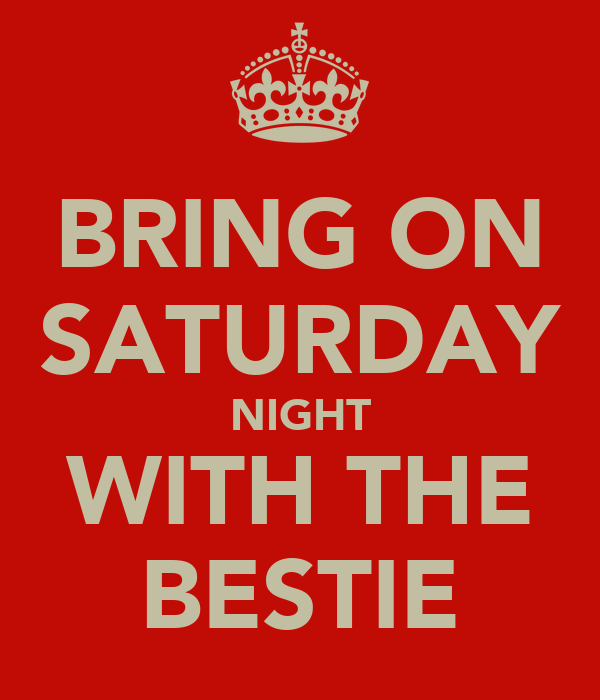 BRING ON SATURDAY NIGHT WITH THE BESTIE