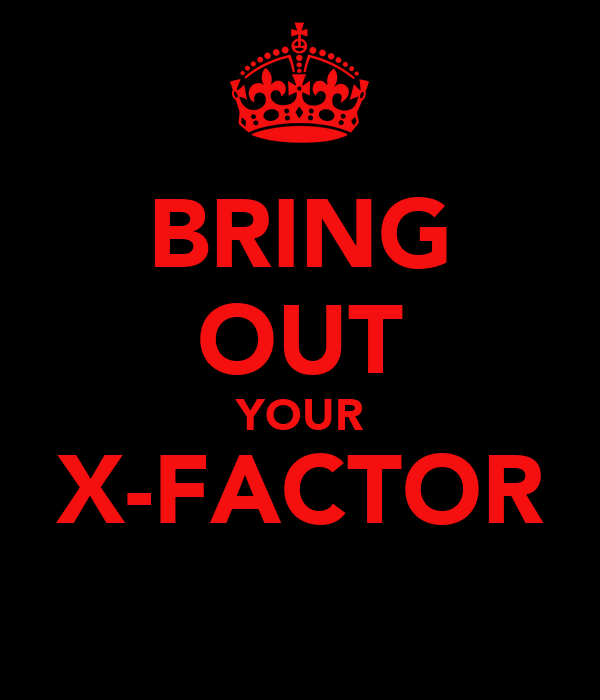 BRING OUT YOUR X-FACTOR