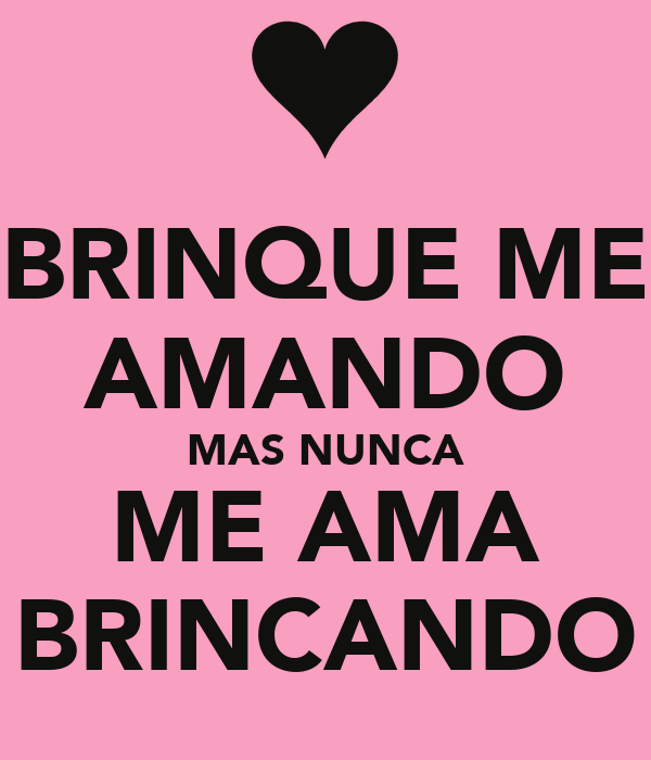 BRINQUE ME AMANDO MAS NUNCA ME AMA BRINCANDO