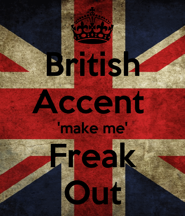British Accent  'make me' Freak Out
