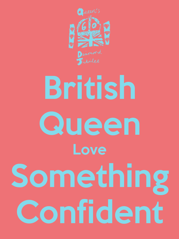 British Queen Love Something Confident