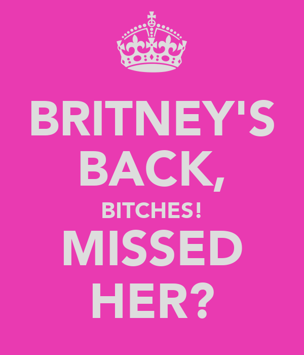 BRITNEY'S BACK, BITCHES! MISSED HER?