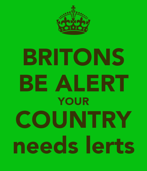 BRITONS BE ALERT YOUR COUNTRY needs lerts