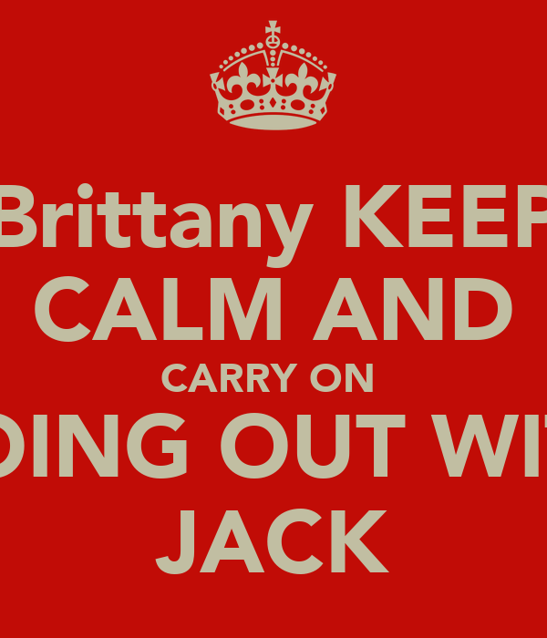 Brittany KEEP CALM AND CARRY ON  GOING OUT WITH JACK
