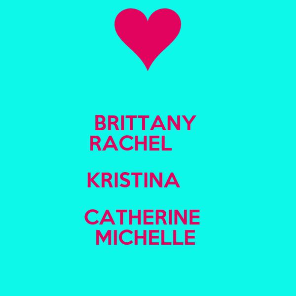 BRITTANY  RACHEL       KRISTINA      CATHERINE   MICHELLE
