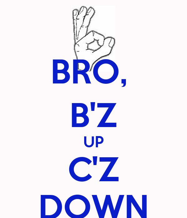BRO,  B'Z UP C'Z DOWN