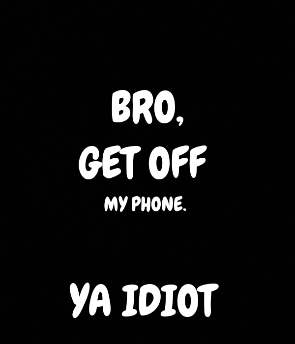 BRO, GET OFF  MY PHONE.   YA IDIOT