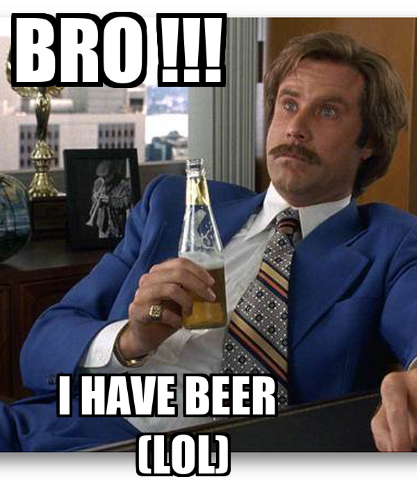 BRO !!!              I HAVE BEER