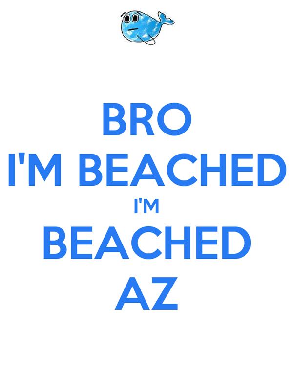 BRO I'M BEACHED I'M BEACHED AZ