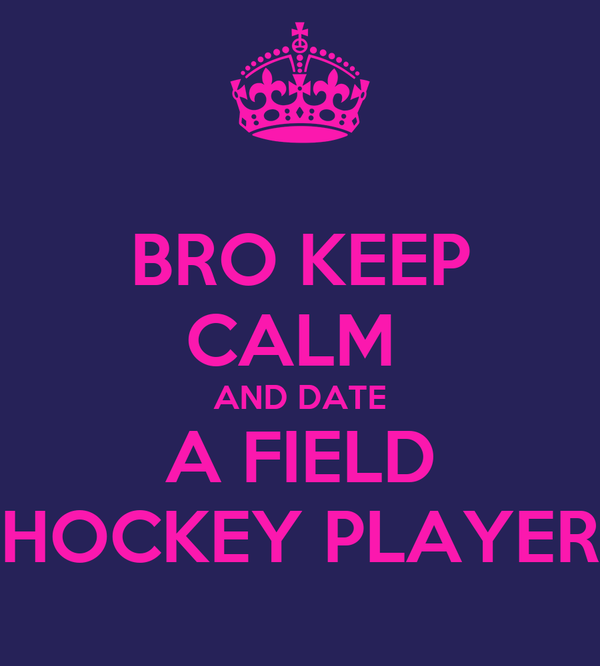 BRO KEEP CALM  AND DATE A FIELD HOCKEY PLAYER