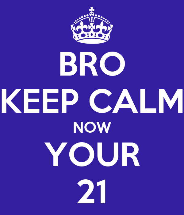 BRO KEEP CALM NOW YOUR 21