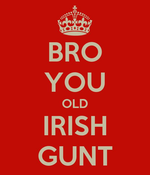 BRO YOU OLD IRISH GUNT