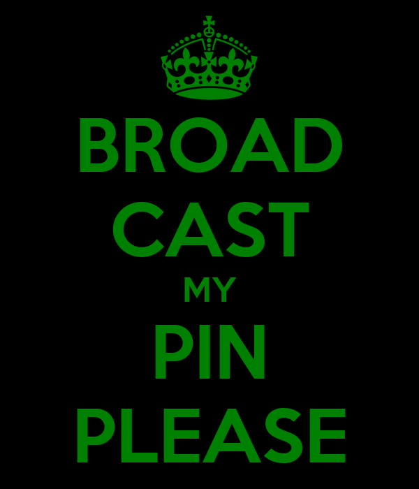 BROAD CAST MY PIN PLEASE