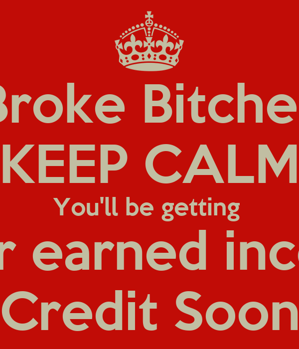 Broke Bitches KEEP CALM You'll be getting  Your earned income Credit Soon