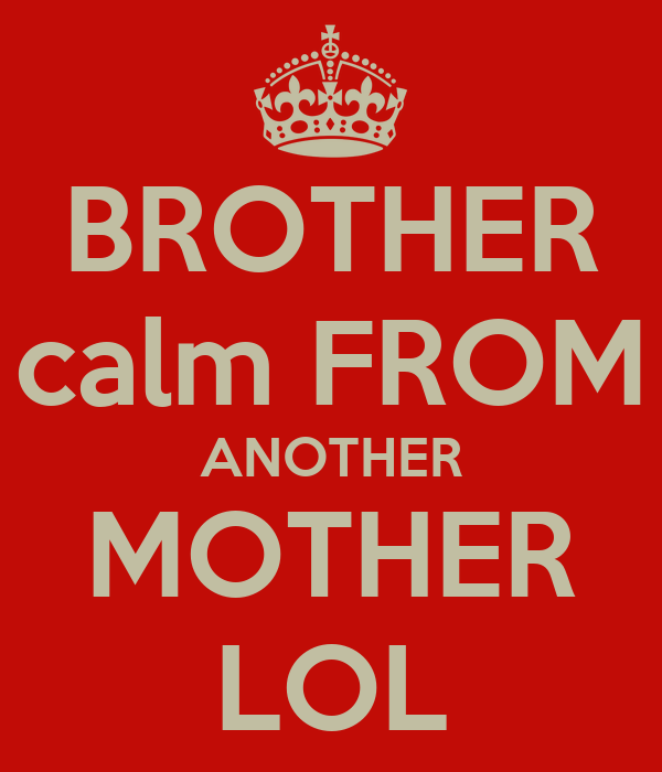 BROTHER calm FROM ANOTHER MOTHER LOL
