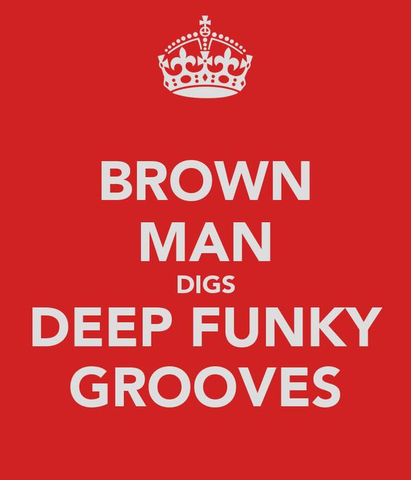 BROWN MAN DIGS DEEP FUNKY GROOVES