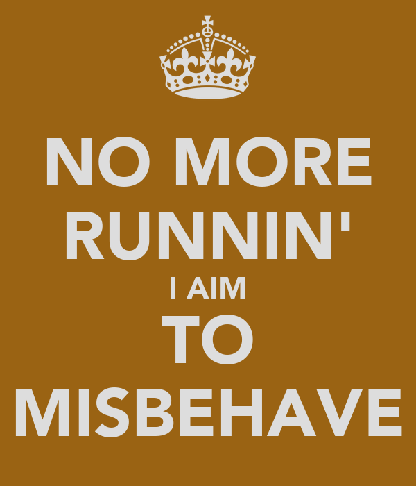 NO MORE RUNNIN' I AIM TO MISBEHAVE