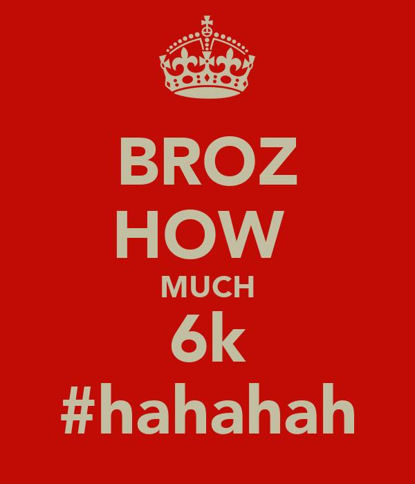 BROZ HOW  MUCH 6k #hahahah