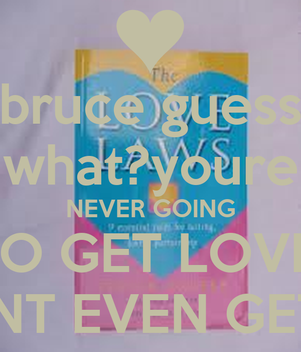 bruce guess what?youre NEVER GOING TO GET LOVE! DONT EVEN GET IT!