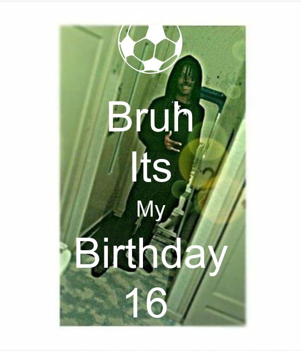 Bruh Its My Birthday 16