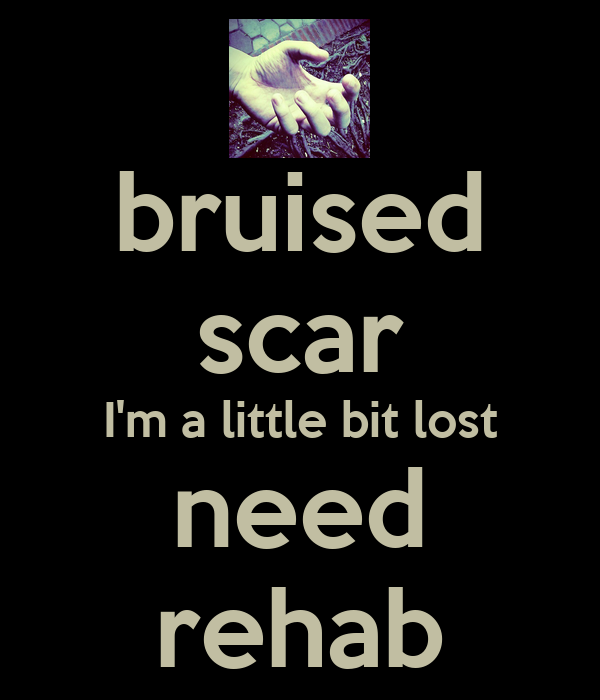 bruised scar I'm a little bit lost need rehab