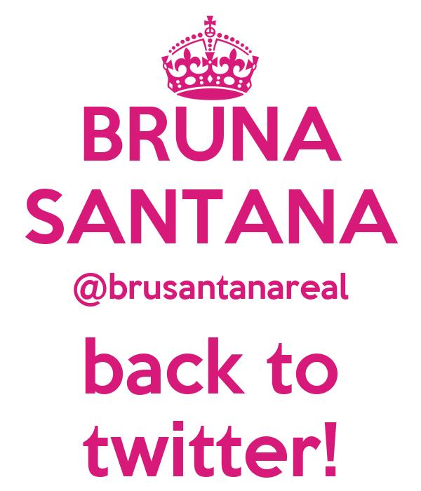 BRUNA SANTANA @brusantanareal back to twitter!