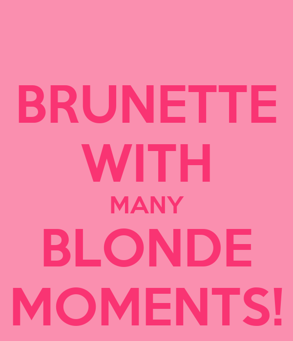 BRUNETTE WITH MANY BLONDE MOMENTS!