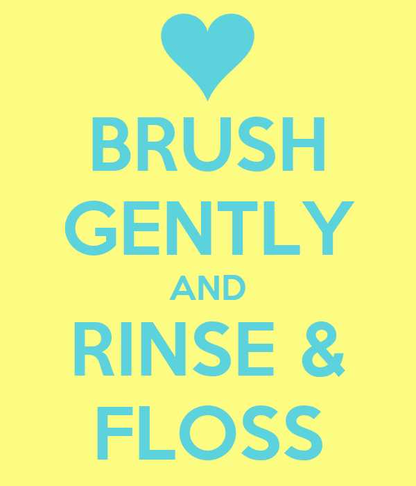 BRUSH GENTLY AND RINSE & FLOSS