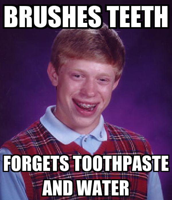 BRUSHES TEETH FORGETS TOOTHPASTE AND WATER