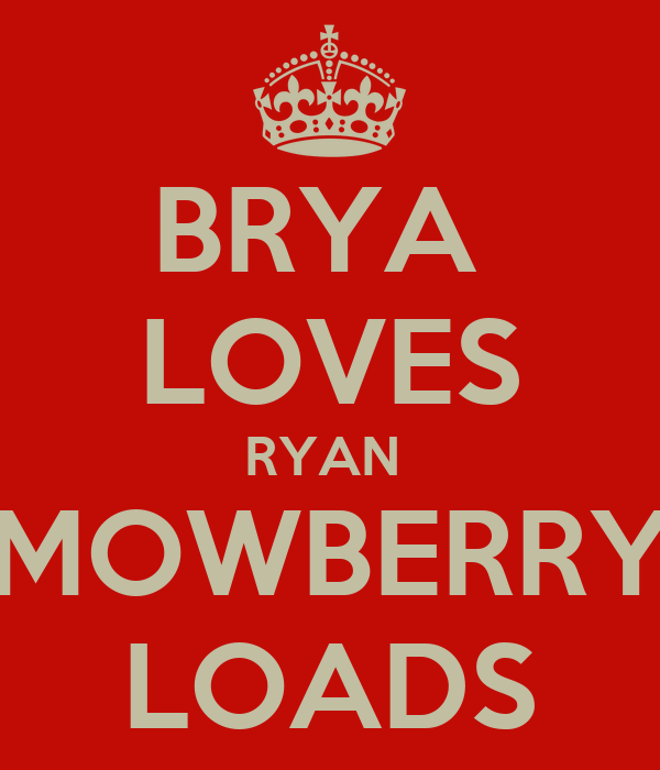 BRYA  LOVES RYAN  MOWBERRY LOADS