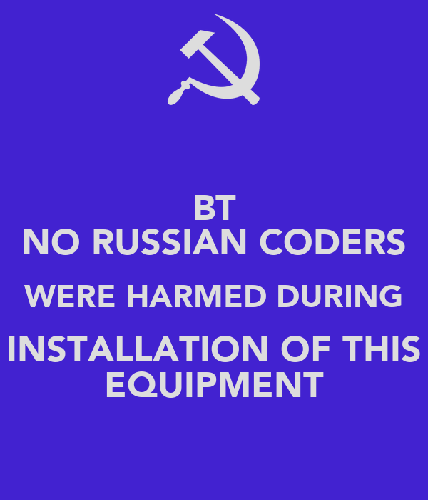 BT NO RUSSIAN CODERS WERE HARMED DURING INSTALLATION OF THIS EQUIPMENT
