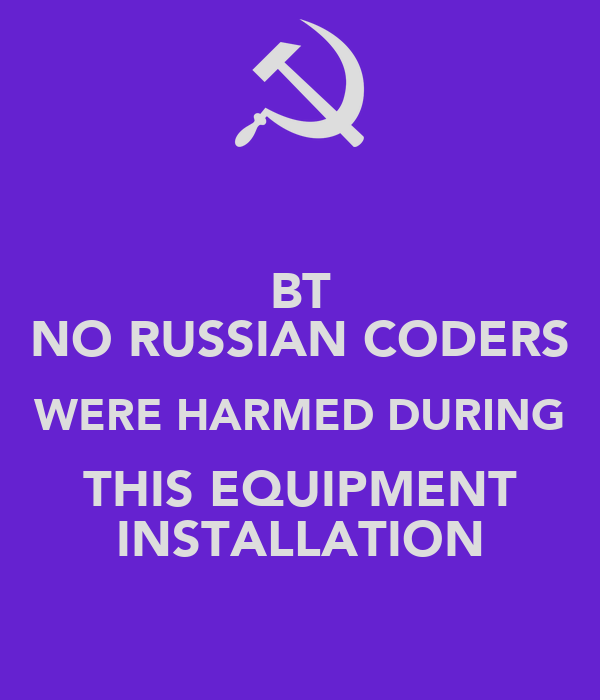 BT NO RUSSIAN CODERS WERE HARMED DURING THIS EQUIPMENT INSTALLATION