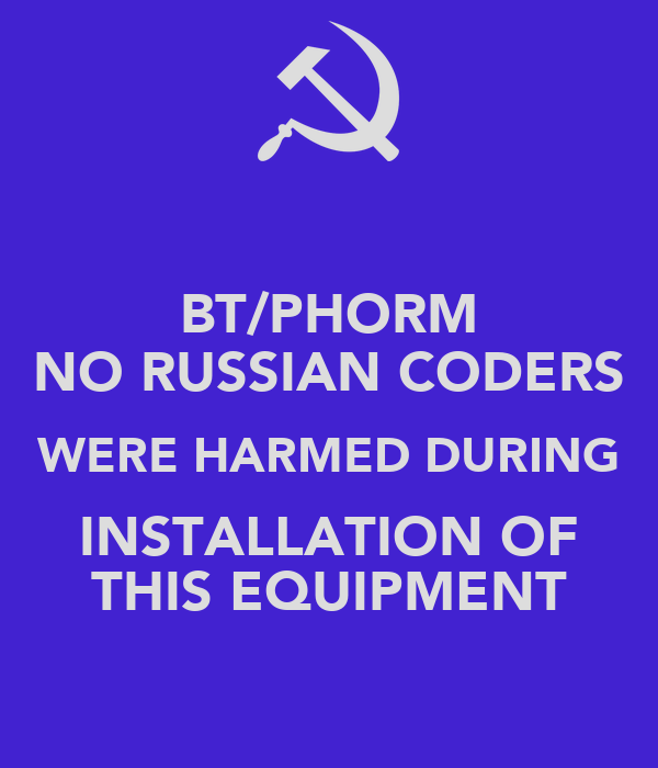BT/PHORM NO RUSSIAN CODERS WERE HARMED DURING INSTALLATION OF THIS EQUIPMENT