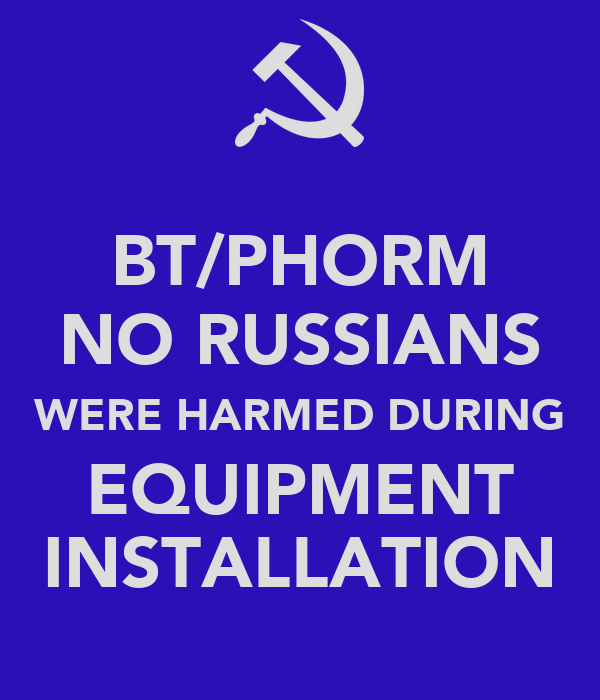 BT/PHORM NO RUSSIANS WERE HARMED DURING EQUIPMENT INSTALLATION