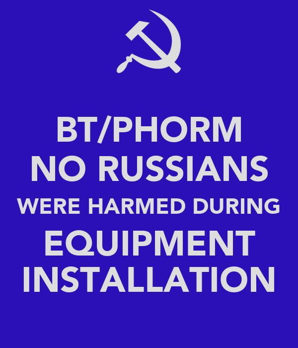 BT/PHORM NO RUSSIANS WERE HARMED DURING EQUIPMENT INSTALLATION