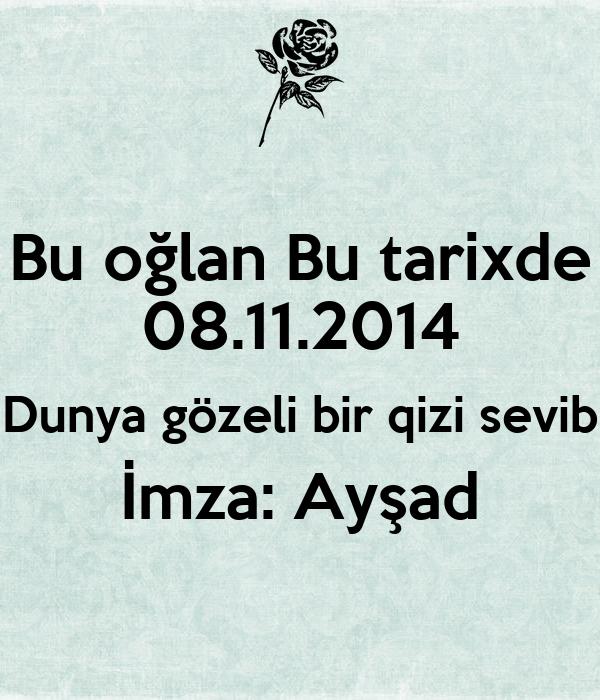 Bu oğlan Bu tarixde 08.11.2014 Dunya gözeli bir qizi sevib İmza: Ayşad