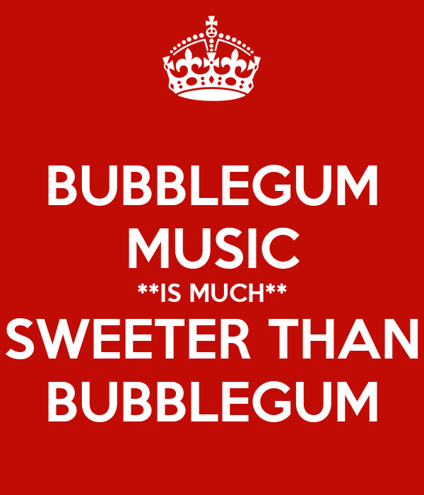 BUBBLEGUM MUSIC **IS MUCH** SWEETER THAN BUBBLEGUM