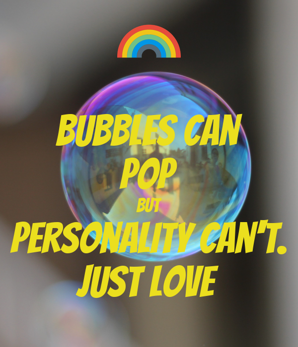 Bubbles can pop but personality can't. JUST LOVE