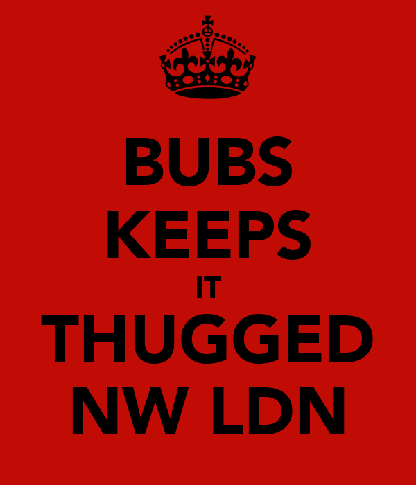 BUBS KEEPS IT THUGGED NW LDN