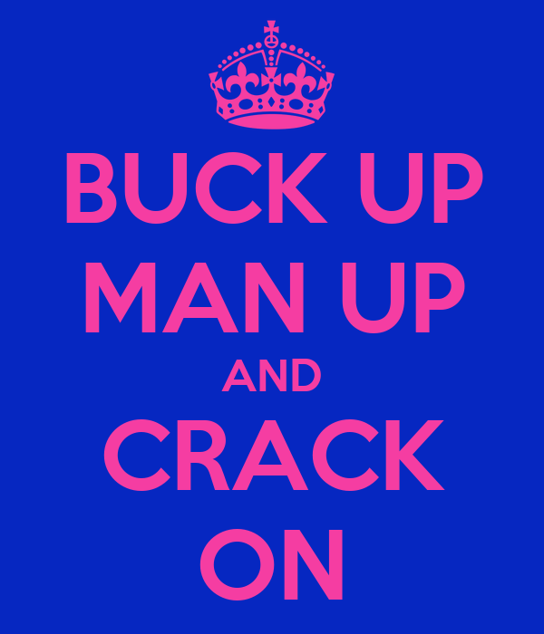BUCK UP MAN UP AND CRACK ON