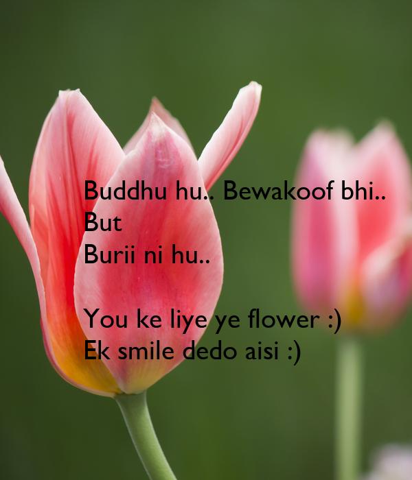 Buddhu hu.. Bewakoof bhi.. But Burii ni hu..  You ke liye ye flower :) Ek smile dedo aisi :)