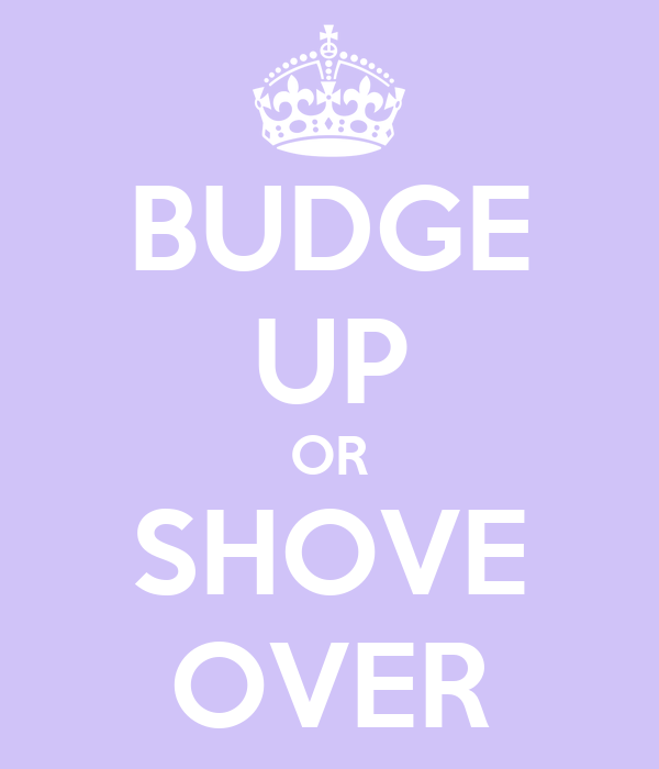 BUDGE UP OR SHOVE OVER