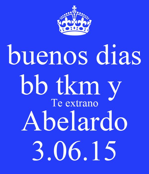 buenos dias bb tkm y  Te extrano Abelardo 3.06.15