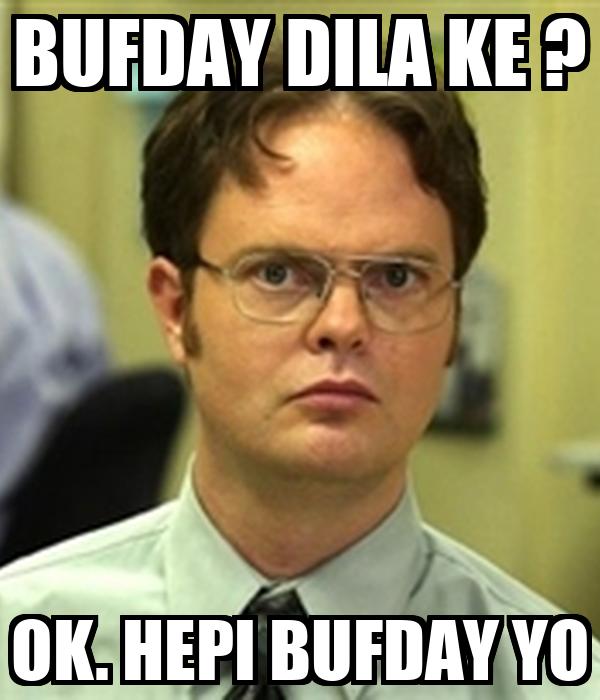 BUFDAY DILA KE ? OK. HEPI BUFDAY YO